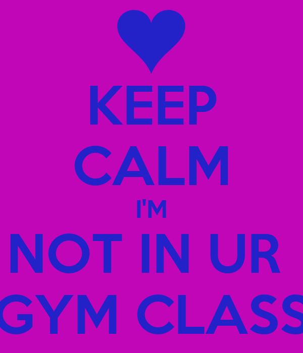 KEEP CALM I'M NOT IN UR  GYM CLASS