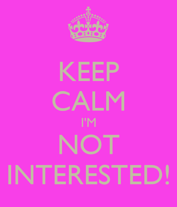 KEEP CALM I'M NOT INTERESTED!