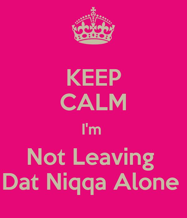 KEEP CALM I'm  Not Leaving  Dat Niqqa Alone