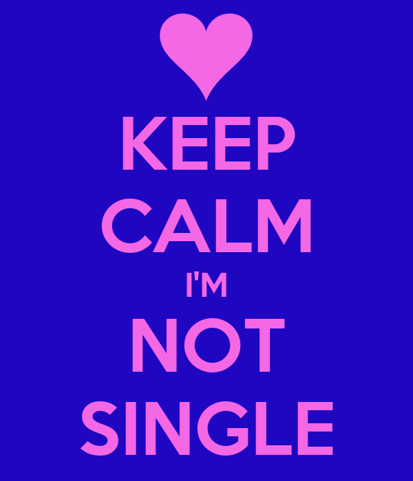 KEEP CALM I'M NOT SINGLE