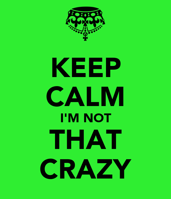 KEEP CALM I'M NOT THAT CRAZY