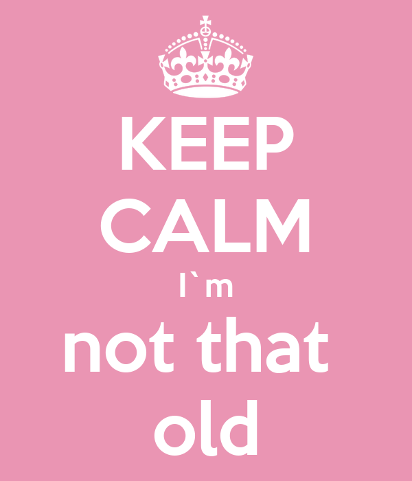 KEEP CALM I`m not that  old