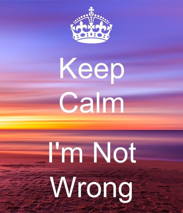 Keep Calm  I'm Not Wrong