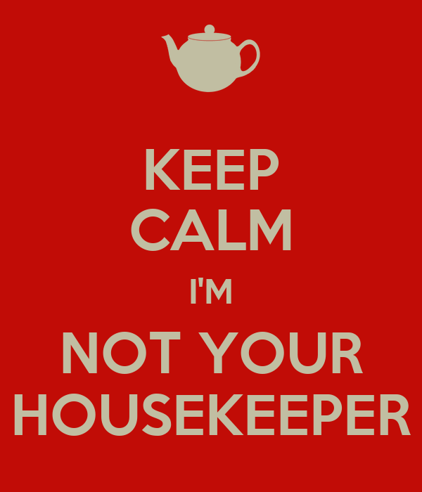 KEEP CALM I'M NOT YOUR HOUSEKEEPER