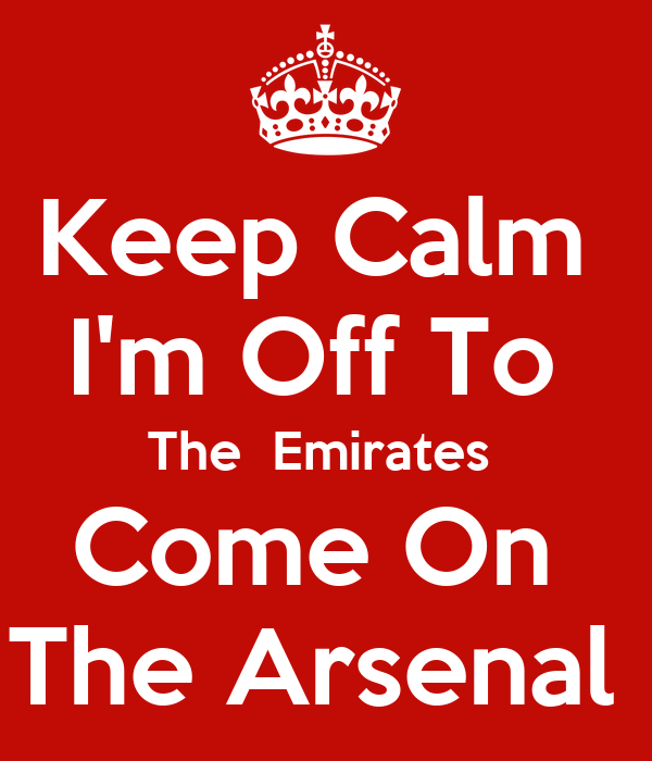 Keep Calm  I'm Off To  The  Emirates  Come On  The Arsenal