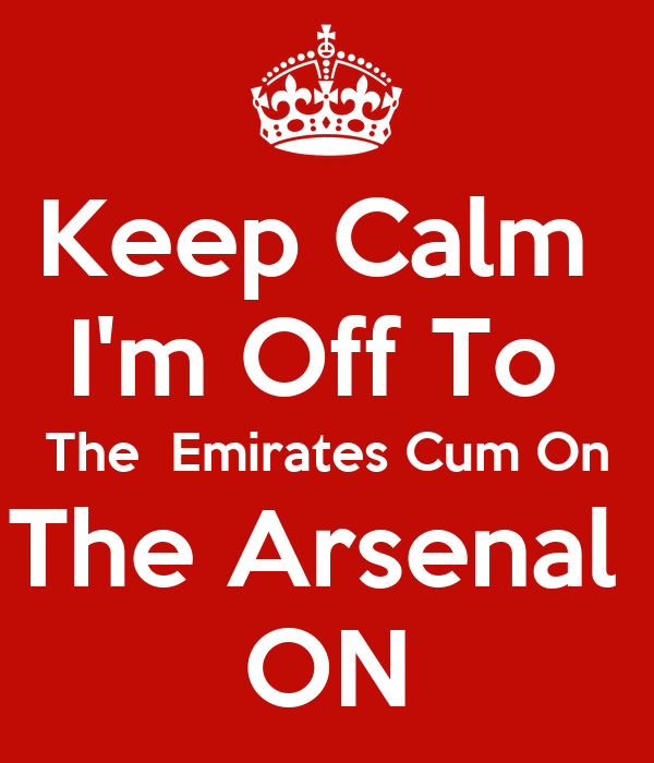 Keep Calm  I'm Off To  The  Emirates Cum On The Arsenal  ON