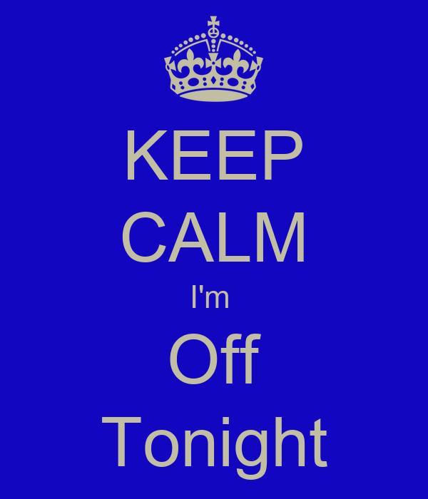 KEEP CALM I'm  Off Tonight