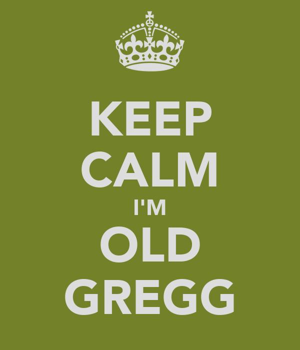 KEEP CALM I'M OLD GREGG