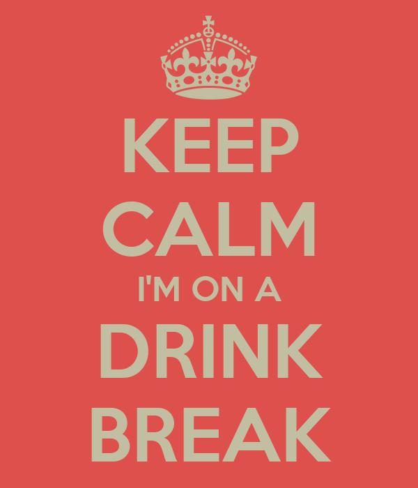 KEEP CALM I'M ON A DRINK BREAK