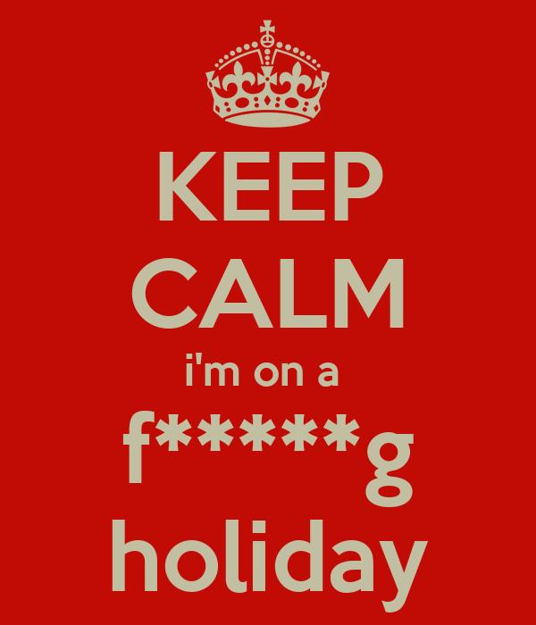 KEEP CALM i'm on a  f*****g holiday