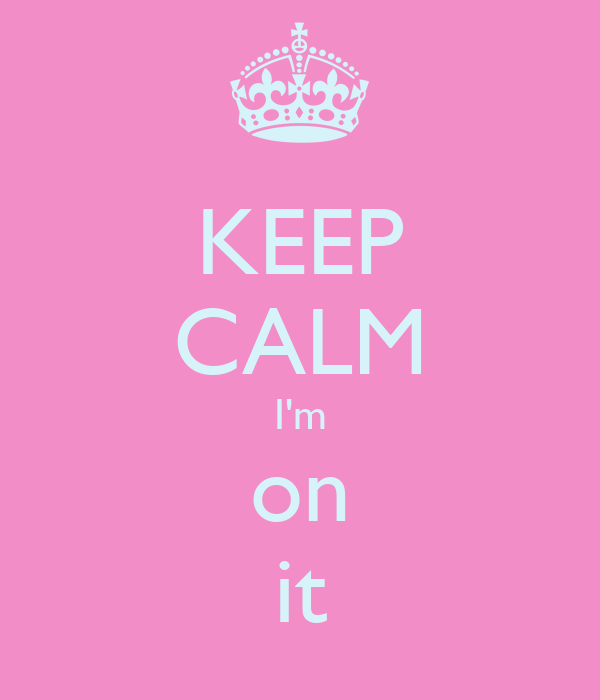 KEEP CALM I'm on it
