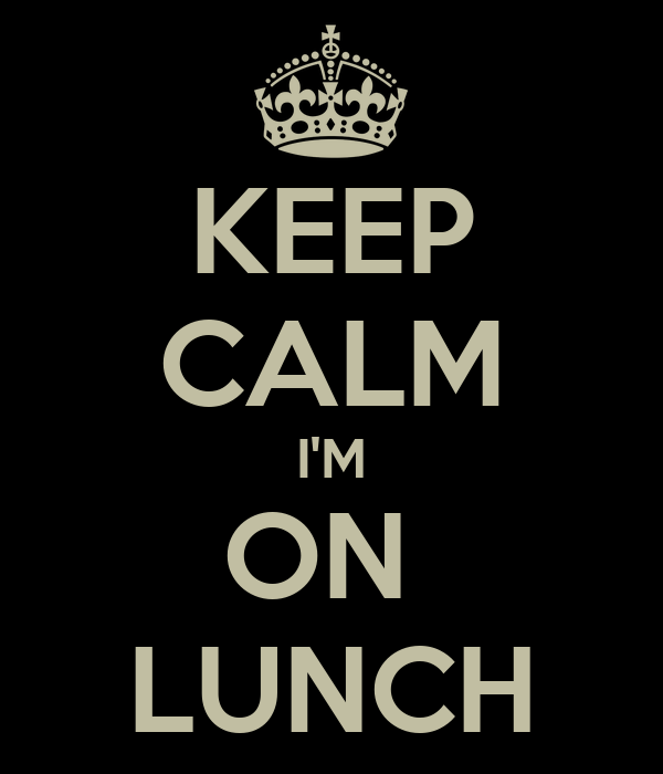 KEEP CALM I'M ON  LUNCH