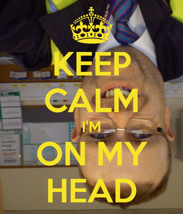 KEEP CALM I'M ON MY HEAD