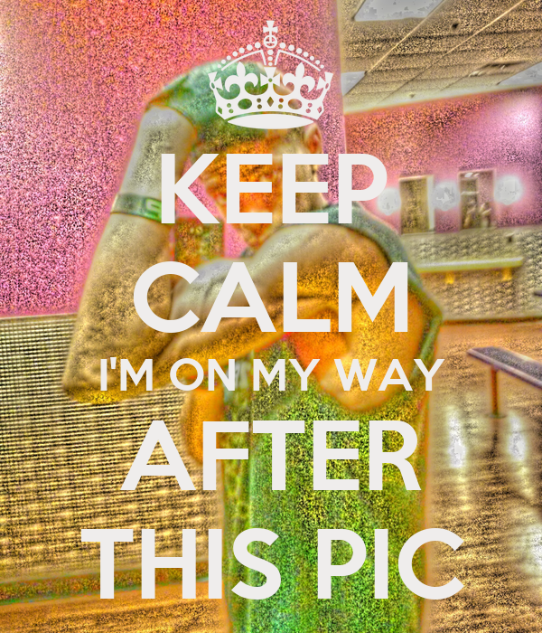KEEP CALM I'M ON MY WAY AFTER THIS PIC