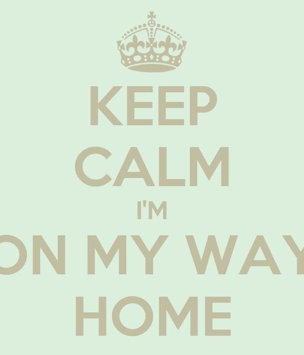 KEEP CALM I'M ON MY WAY HOME