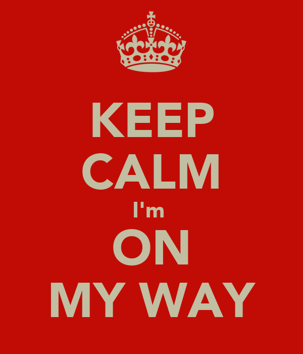 KEEP CALM I'm  ON MY WAY