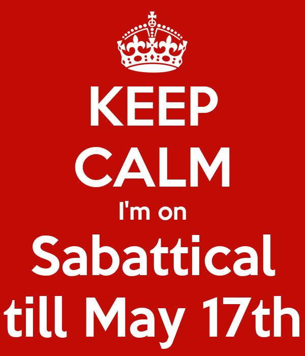 KEEP CALM I'm on Sabattical till May 17th