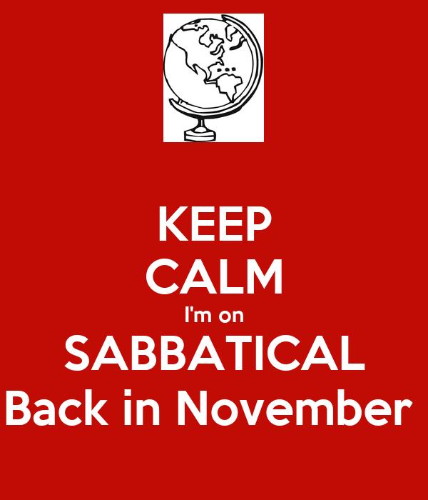 KEEP CALM I'm on SABBATICAL Back in November