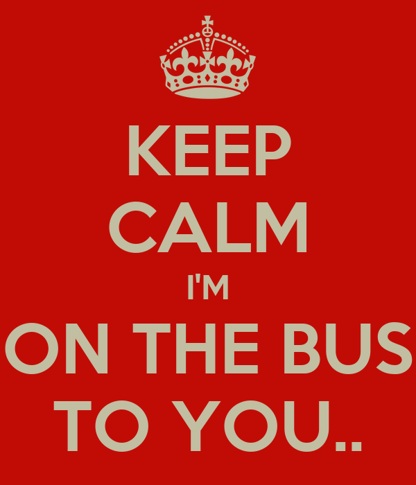 KEEP CALM I'M ON THE BUS TO YOU..