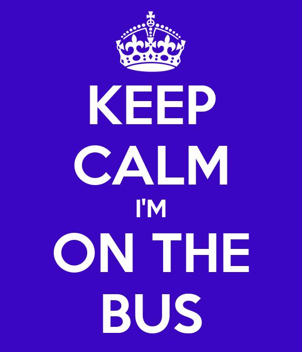 KEEP CALM I'M ON THE BUS