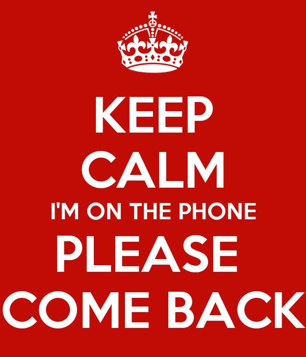 KEEP CALM I'M ON THE PHONE PLEASE  COME BACK