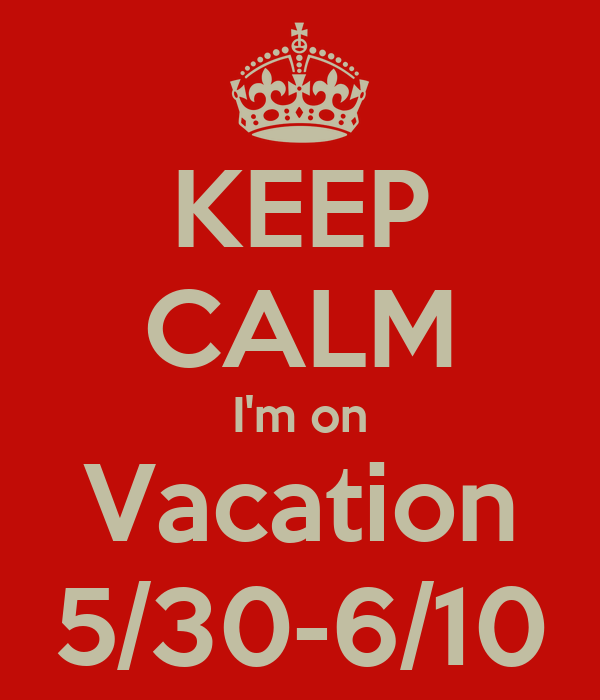 KEEP CALM I'm on Vacation 5/30-6/10