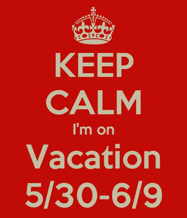 KEEP CALM I'm on Vacation 5/30-6/9