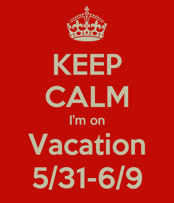 KEEP CALM I'm on Vacation 5/31-6/9