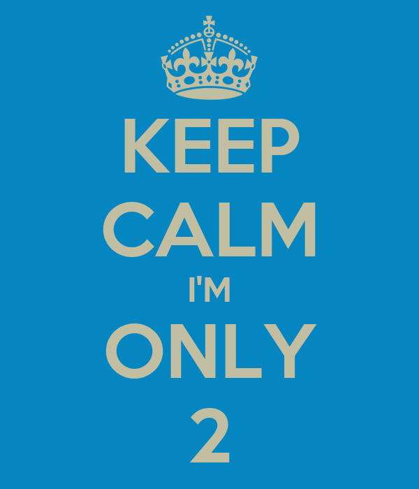 KEEP CALM I'M ONLY 2