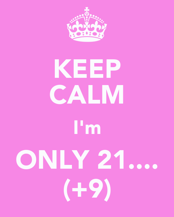 KEEP CALM I'm ONLY 21.... (+9)