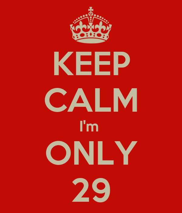 KEEP CALM I'm  ONLY 29