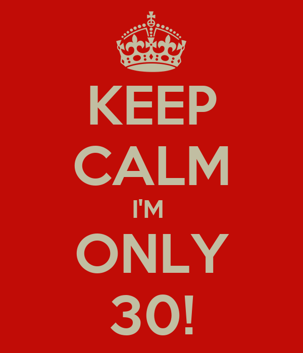 KEEP CALM I'M  ONLY 30!