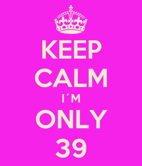 KEEP CALM I´M ONLY 39
