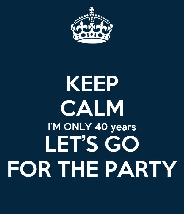 KEEP CALM I'M ONLY 40 years LET'S GO FOR THE PARTY