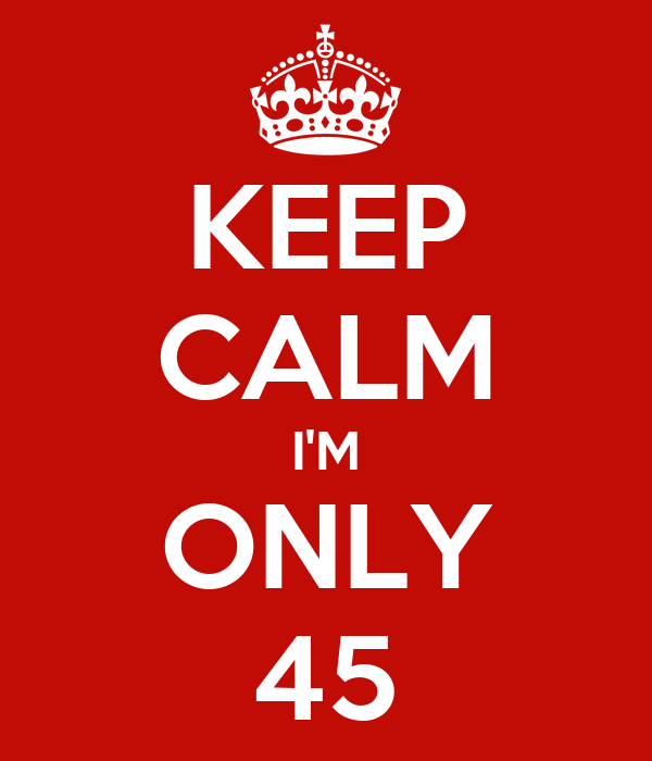 KEEP CALM I'M ONLY 45