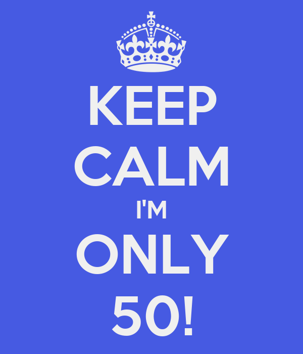 KEEP CALM I'M ONLY 50!