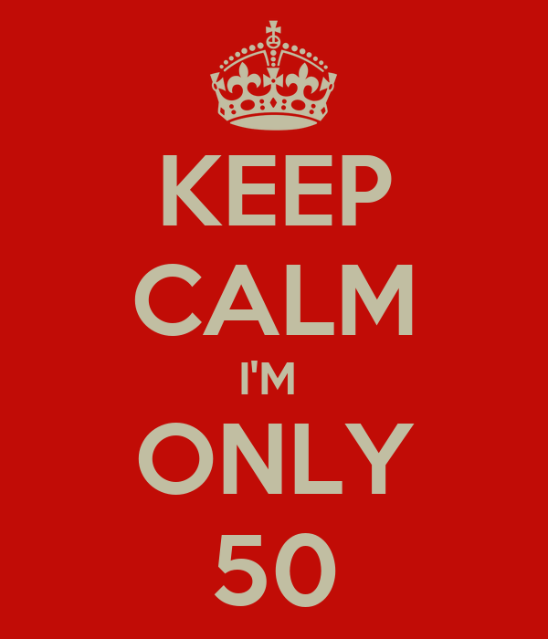 KEEP CALM I'M  ONLY 50
