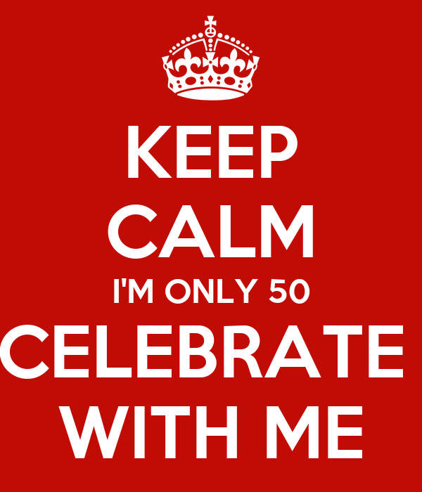 KEEP CALM I'M ONLY 50 CELEBRATE  WITH ME