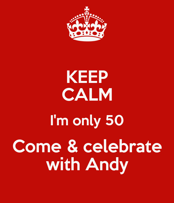 KEEP CALM I'm only 50 Come & celebrate with Andy