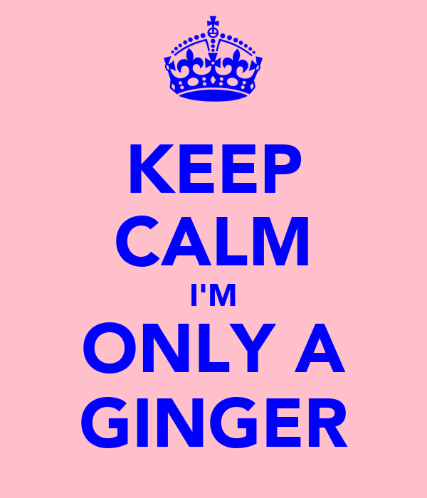 KEEP CALM I'M ONLY A GINGER