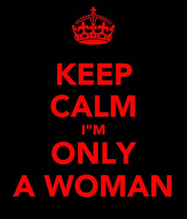 "KEEP CALM I""M ONLY A WOMAN"