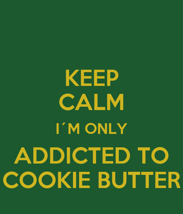 KEEP CALM I´M ONLY ADDICTED TO COOKIE BUTTER
