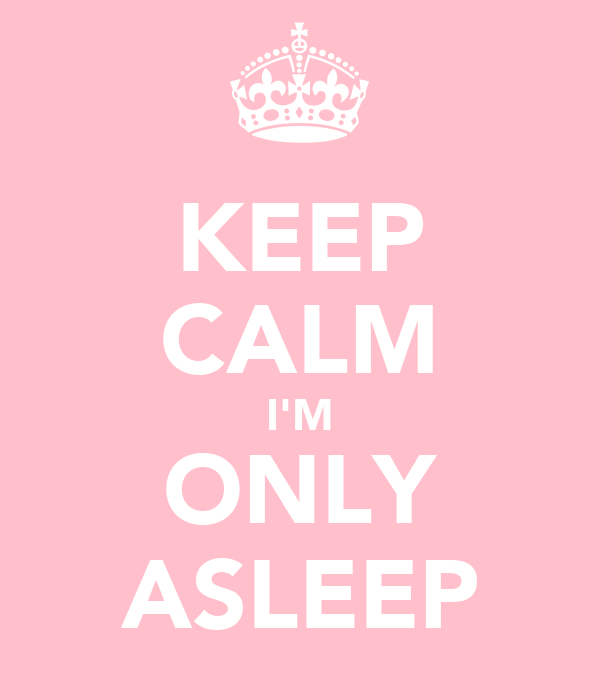 KEEP CALM I'M ONLY ASLEEP