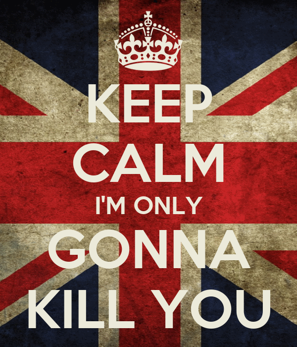KEEP CALM I'M ONLY GONNA KILL YOU