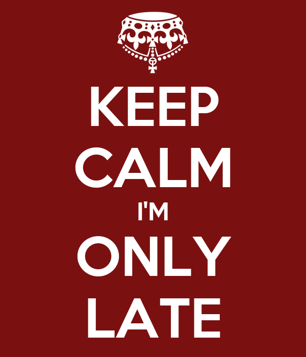 KEEP CALM I'M ONLY LATE