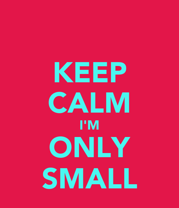 KEEP CALM I'M ONLY SMALL