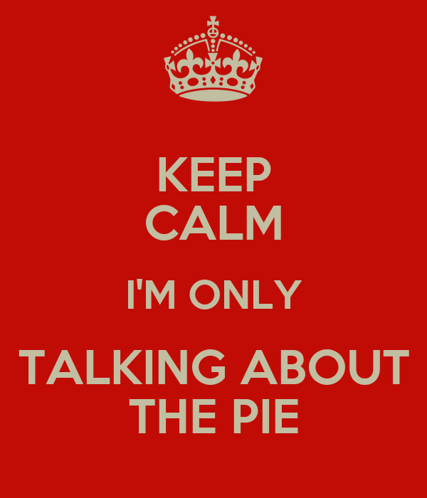 KEEP CALM I'M ONLY TALKING ABOUT THE PIE