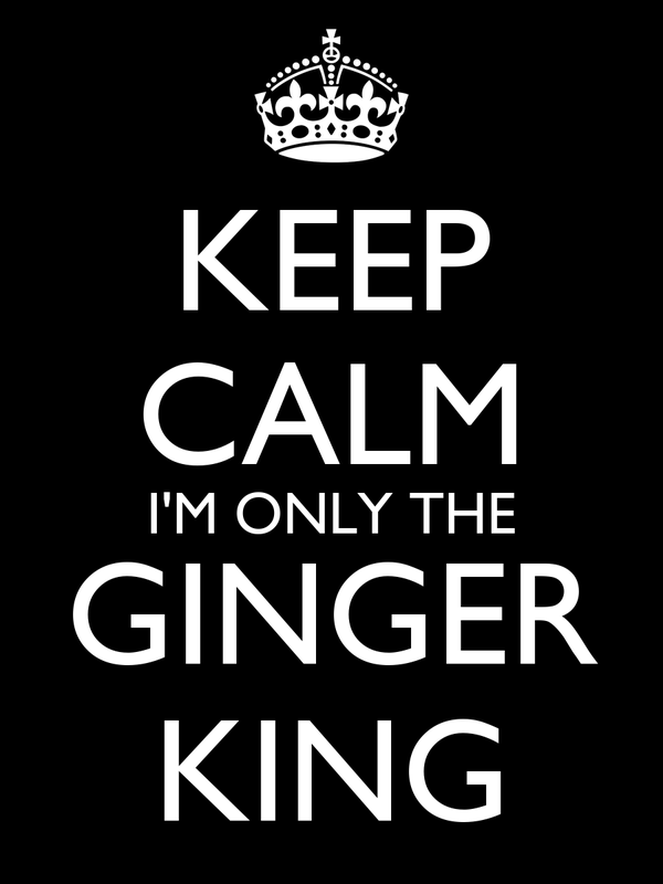 KEEP CALM I'M ONLY THE GINGER KING