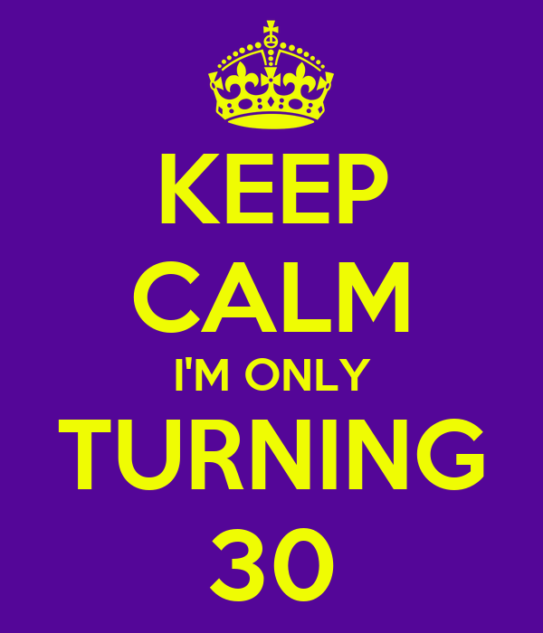 KEEP CALM I'M ONLY TURNING 30