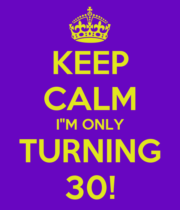 """KEEP CALM I""""M ONLY TURNING 30!"""